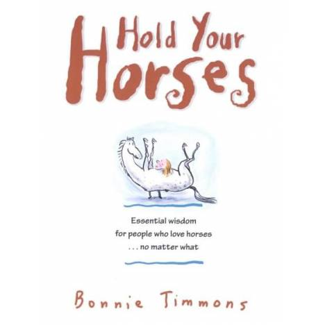 Hold Your Horses - Essential Wisdom for People Who Love Horses by Bonnie Timmons